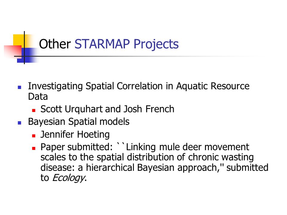 Other STARMAP Projects Investigating Spatial Correlation in Aquatic Resource Data Scott Urquhart and Josh French Bayesian Spatial models Jennifer Hoet