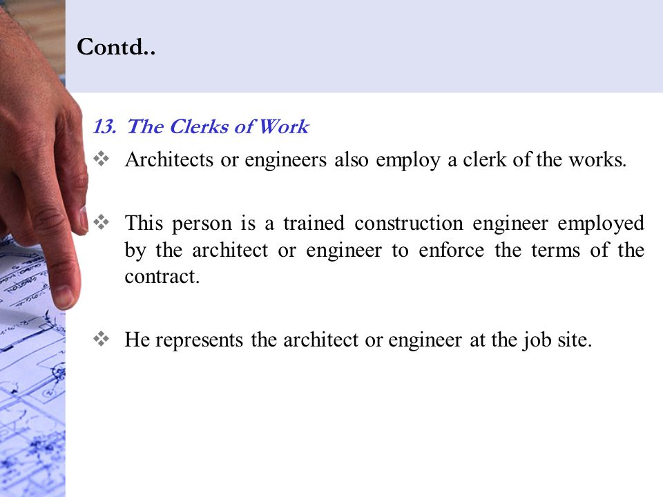 Contd..13.The Clerks of Work  Architects or engineers also employ a clerk of the works.