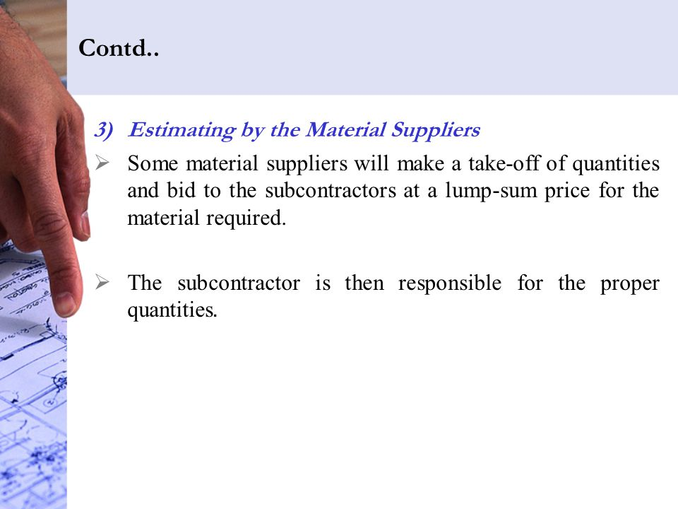 Contd.. 3)Estimating by the Material Suppliers  Some material suppliers will make a take-off of quantities and bid to the subcontractors at a lump-su