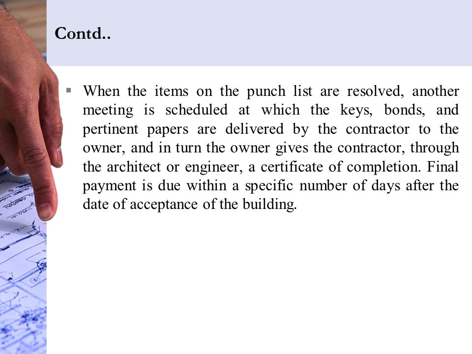 Contd..  When the items on the punch list are resolved, another meeting is scheduled at which the keys, bonds, and pertinent papers are delivered by