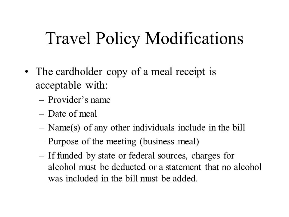 Travel Policy Modifications The cardholder copy of a meal receipt is acceptable with: –Provider's name –Date of meal –Name(s) of any other individuals include in the bill –Purpose of the meeting (business meal) –If funded by state or federal sources, charges for alcohol must be deducted or a statement that no alcohol was included in the bill must be added.