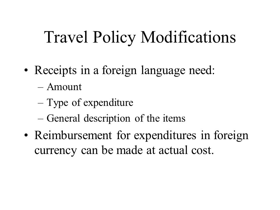 Travel Policy Modifications Receipts in a foreign language need: –Amount –Type of expenditure –General description of the items Reimbursement for expenditures in foreign currency can be made at actual cost.