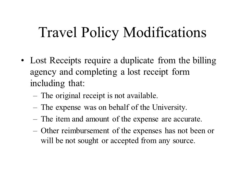 Travel Policy Modifications Lost Receipts require a duplicate from the billing agency and completing a lost receipt form including that: –The original receipt is not available.