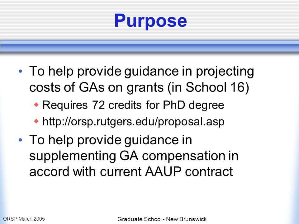 ORSP March 2005 Graduate School - New Brunswick Purpose To help provide guidance in projecting costs of GAs on grants (in School 16)  Requires 72 credits for PhD degree  http://orsp.rutgers.edu/proposal.asp To help provide guidance in supplementing GA compensation in accord with current AAUP contract