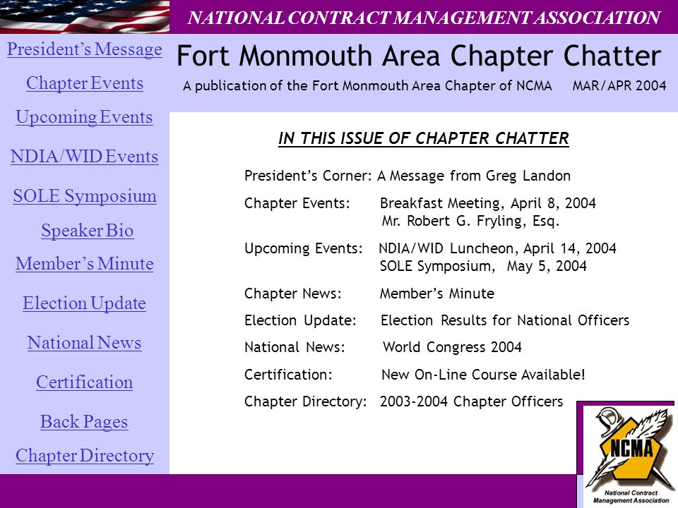 President's Message Chapter Events SOLE Symposium National News Chapter Directory Election Update Member's Minute Back Pages Certification Upcoming Events NDIA/WID Events Speaker Bio Fort Monmouth Area Chapter Chatter NATIONAL CONTRACT MANAGEMENT ASSOCIATION A publication of the Fort Monmouth Area Chapter of NCMA MAR/APR 2004 IN THIS ISSUE OF CHAPTER CHATTER President's Corner: A Message from Greg Landon Chapter Events: Breakfast Meeting, April 8, 2004 Mr.