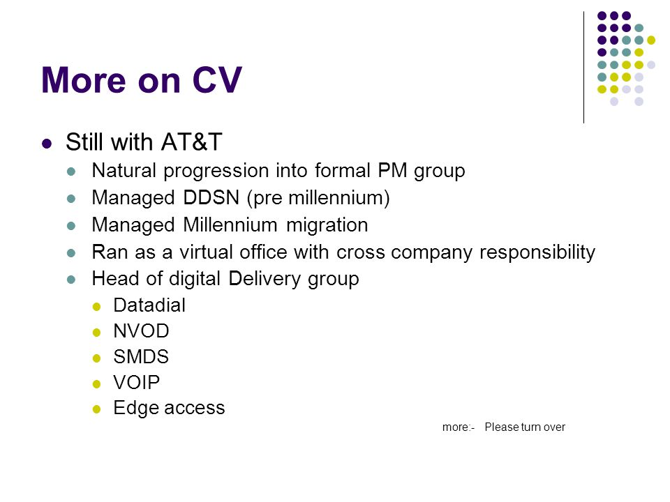 More on CV Still with AT&T Natural progression into formal PM group Managed DDSN (pre millennium) Managed Millennium migration Ran as a virtual office with cross company responsibility Head of digital Delivery group Datadial NVOD SMDS VOIP Edge access more:- Please turn over