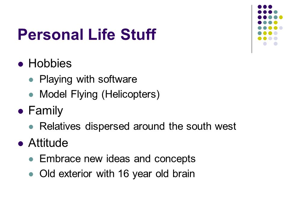 Personal Life Stuff Hobbies Playing with software Model Flying (Helicopters) Family Relatives dispersed around the south west Attitude Embrace new ideas and concepts Old exterior with 16 year old brain