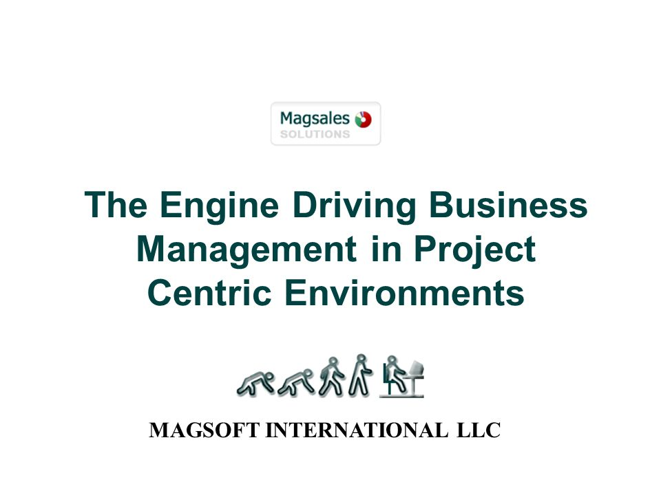 The Engine Driving Business Management in Project Centric Environments MAGSOFT INTERNATIONAL LLC