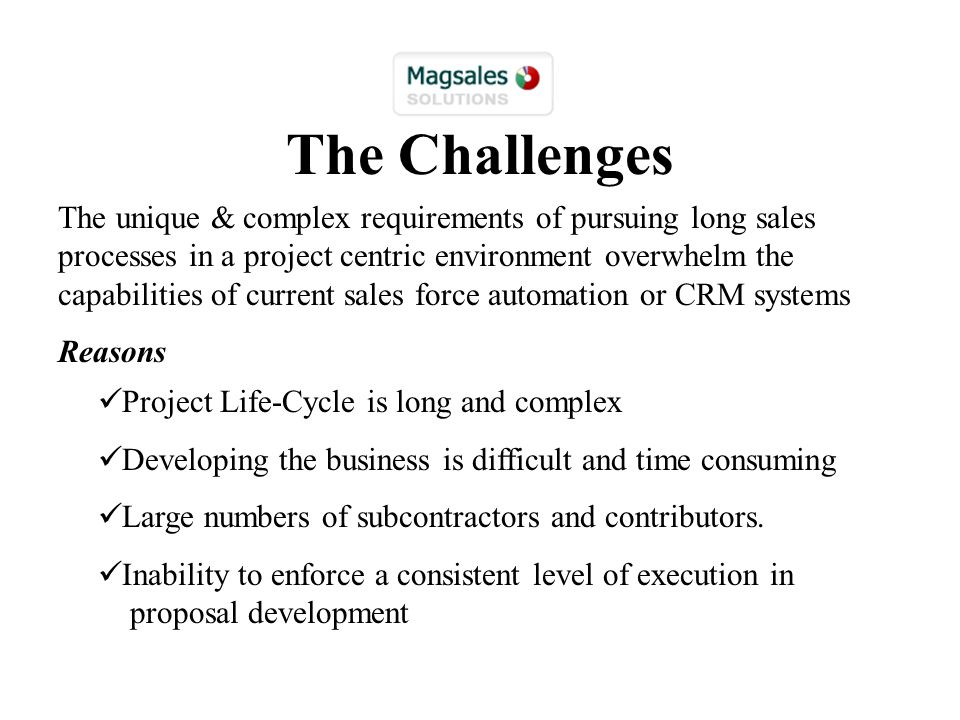 The Challenges The unique & complex requirements of pursuing long sales processes in a project centric environment overwhelm the capabilities of current sales force automation or CRM systems Reasons Project Life-Cycle is long and complex Developing the business is difficult and time consuming Large numbers of subcontractors and contributors.