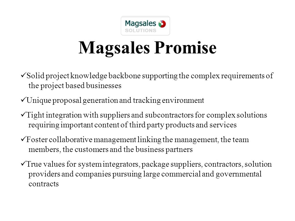 Magsales Promise Solid project knowledge backbone supporting the complex requirements of the project based businesses Unique proposal generation and tracking environment Tight integration with suppliers and subcontractors for complex solutions requiring important content of third party products and services Foster collaborative management linking the management, the team members, the customers and the business partners True values for system integrators, package suppliers, contractors, solution providers and companies pursuing large commercial and governmental contracts