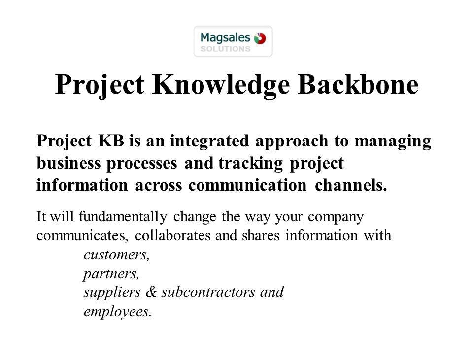 Project Knowledge Backbone Project KB is an integrated approach to managing business processes and tracking project information across communication channels.