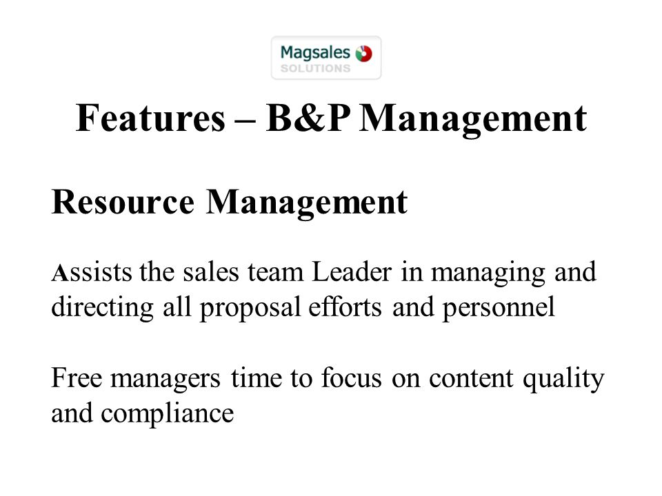 Resource Management A ssists the sales team Leader in managing and directing all proposal efforts and personnel Free managers time to focus on content quality and compliance Features – B&P Management