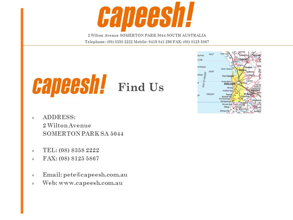 ADDRESS: 2 Wilton Avenue SOMERTON PARK SA 5044 TEL: (08) 8358 2222 FAX: (08) 8125 5867 Email: pete@capeesh.com.au Web: www.capeesh.com.au Find Us 2 Wilton Avenue SOMERTON PARK 5044 SOUTH AUSTRALIA Telephone: (08) 8358 2222 Mobile: 0419 841 296 FAX: (08) 8125 5867