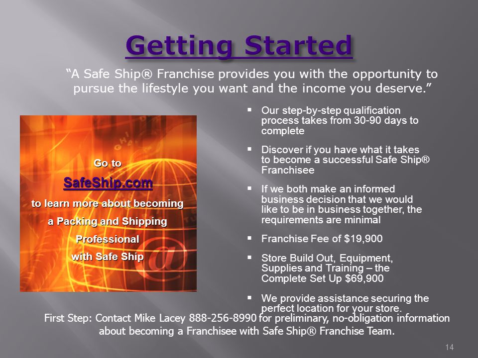  Our step-by-step qualification process takes from 30-90 days to complete  Discover if you have what it takes to become a successful Safe Ship® Franchisee  If we both make an informed business decision that we would like to be in business together, the requirements are minimal  Franchise Fee of $19,900  Store Build Out, Equipment, Supplies and Training – the Complete Set Up $69,900  We provide assistance securing the perfect location for your store.