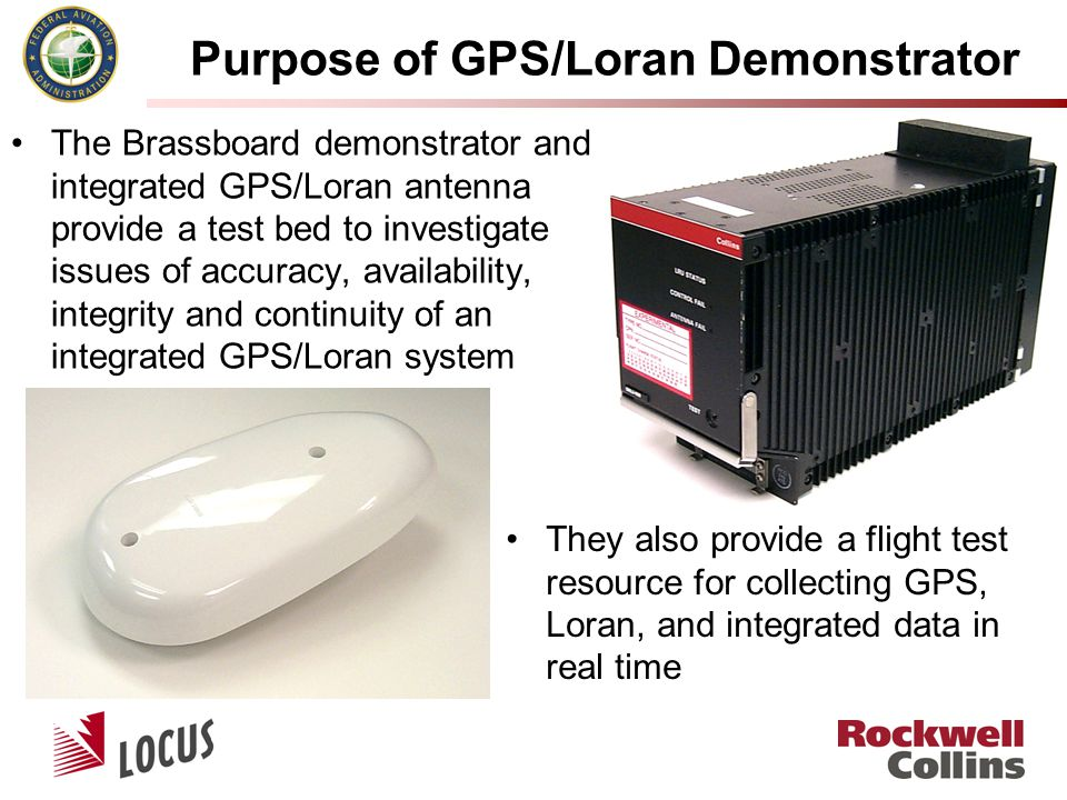 Purpose of GPS/Loran Demonstrator The Brassboard demonstrator and integrated GPS/Loran antenna provide a test bed to investigate issues of accuracy, availability, integrity and continuity of an integrated GPS/Loran system They also provide a flight test resource for collecting GPS, Loran, and integrated data in real time