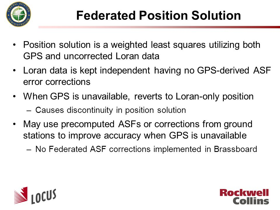 Federated Position Solution Position solution is a weighted least squares utilizing both GPS and uncorrected Loran data Loran data is kept independent having no GPS-derived ASF error corrections When GPS is unavailable, reverts to Loran-only position –Causes discontinuity in position solution May use precomputed ASFs or corrections from ground stations to improve accuracy when GPS is unavailable –No Federated ASF corrections implemented in Brassboard