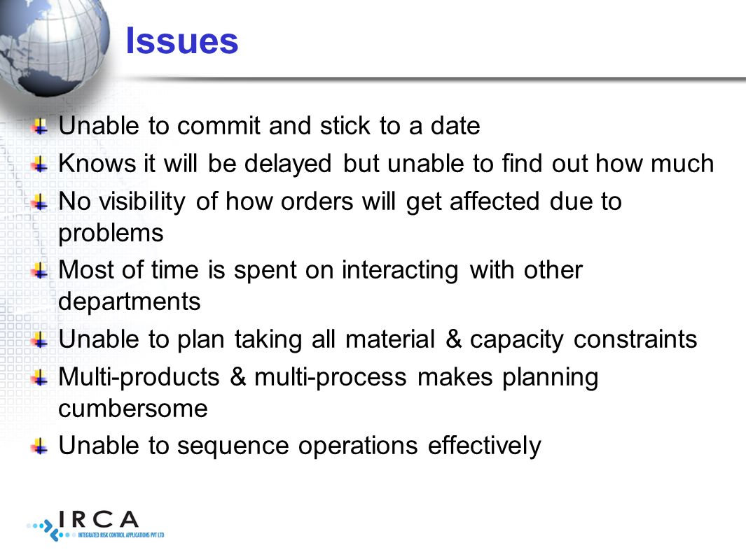 Issues Unable to commit and stick to a date Knows it will be delayed but unable to find out how much No visibility of how orders will get affected due to problems Most of time is spent on interacting with other departments Unable to plan taking all material & capacity constraints Multi-products & multi-process makes planning cumbersome Unable to sequence operations effectively