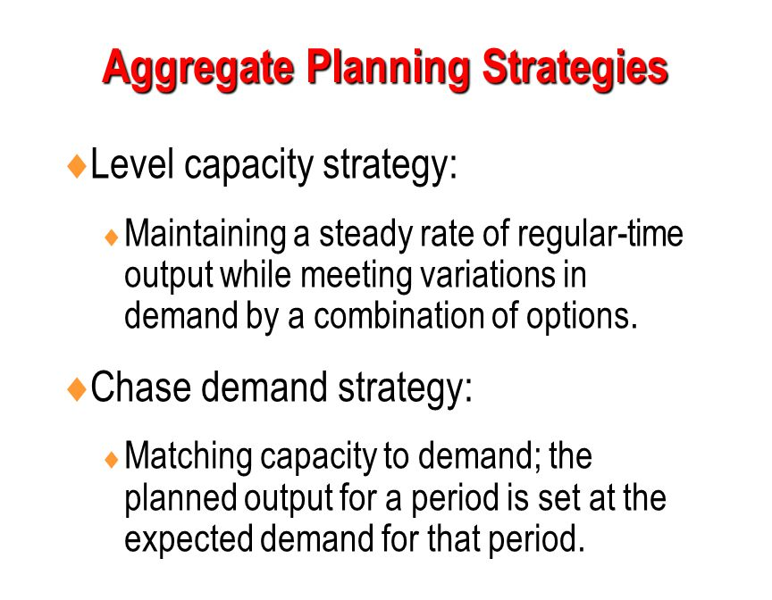  Level capacity strategy:  Maintaining a steady rate of regular-time output while meeting variations in demand by a combination of options.  Chase
