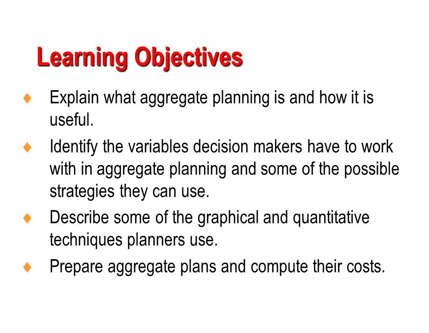 Learning Objectives  Explain what aggregate planning is and how it is useful.  Identify the variables decision makers have to work with in aggregate