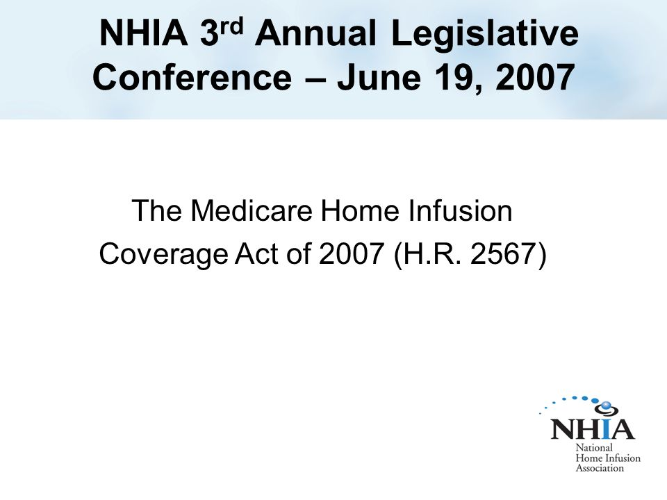 NHIA 3 rd Annual Legislative Conference – June 19, 2007 The Medicare Home Infusion Coverage Act of 2007 (H.R.