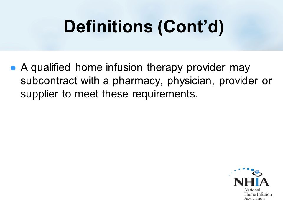 Definitions (Cont'd) A qualified home infusion therapy provider may subcontract with a pharmacy, physician, provider or supplier to meet these requirements.