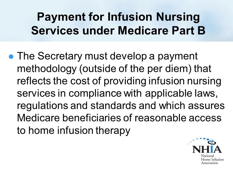 Payment for Infusion Nursing Services under Medicare Part B The Secretary must develop a payment methodology (outside of the per diem) that reflects the cost of providing infusion nursing services in compliance with applicable laws, regulations and standards and which assures Medicare beneficiaries of reasonable access to home infusion therapy