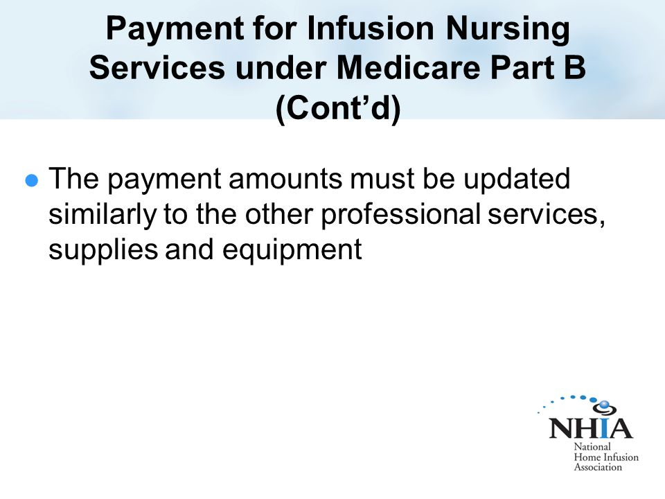 Payment for Infusion Nursing Services under Medicare Part B (Cont'd) The payment amounts must be updated similarly to the other professional services, supplies and equipment