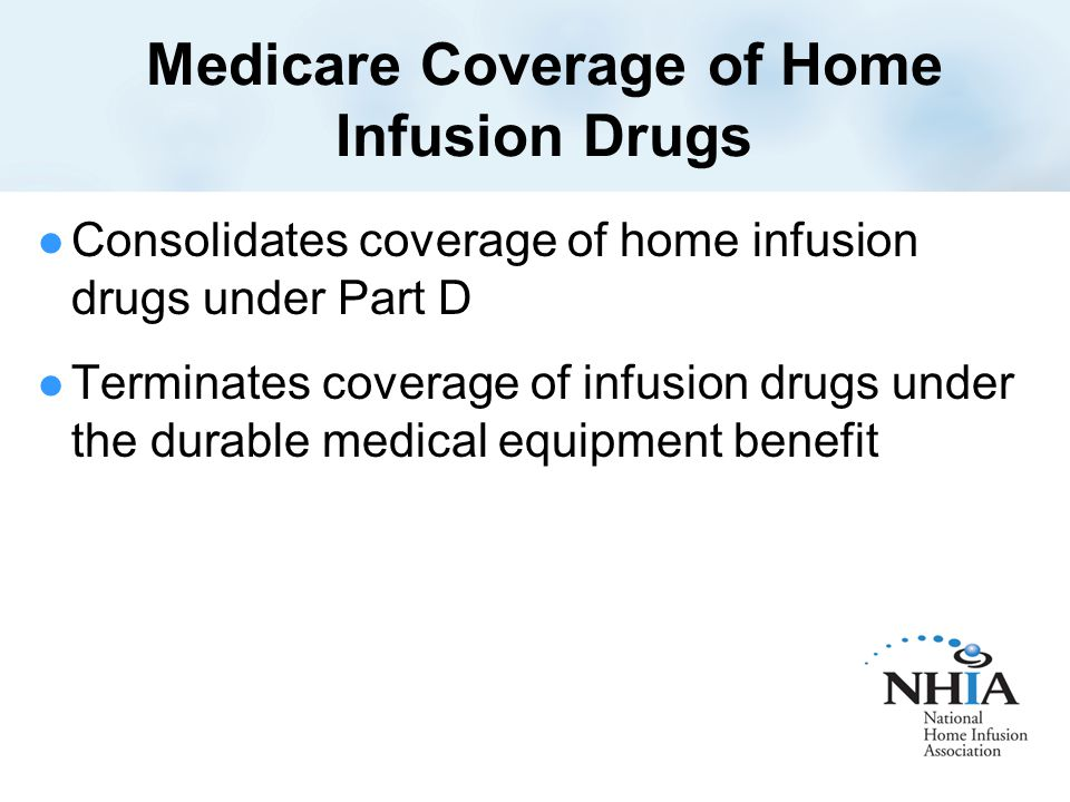 Medicare Coverage of Home Infusion Drugs Consolidates coverage of home infusion drugs under Part D Terminates coverage of infusion drugs under the durable medical equipment benefit