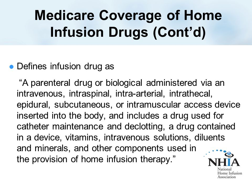 Medicare Coverage of Home Infusion Drugs (Cont'd) Defines infusion drug as A parenteral drug or biological administered via an intravenous, intraspinal, intra-arterial, intrathecal, epidural, subcutaneous, or intramuscular access device inserted into the body, and includes a drug used for catheter maintenance and declotting, a drug contained in a device, vitamins, intravenous solutions, diluents and minerals, and other components used in the provision of home infusion therapy.