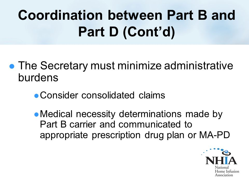 Coordination between Part B and Part D (Cont'd) The Secretary must minimize administrative burdens Consider consolidated claims Medical necessity determinations made by Part B carrier and communicated to appropriate prescription drug plan or MA-PD