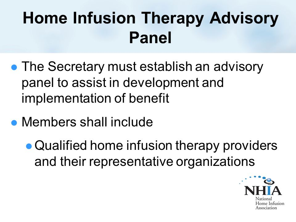 Home Infusion Therapy Advisory Panel The Secretary must establish an advisory panel to assist in development and implementation of benefit Members shall include Qualified home infusion therapy providers and their representative organizations