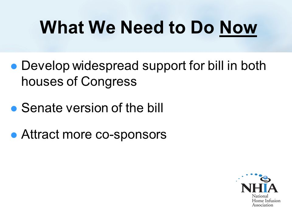What We Need to Do Now Develop widespread support for bill in both houses of Congress Senate version of the bill Attract more co-sponsors