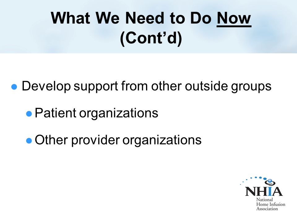 What We Need to Do Now (Cont'd) Develop support from other outside groups Patient organizations Other provider organizations
