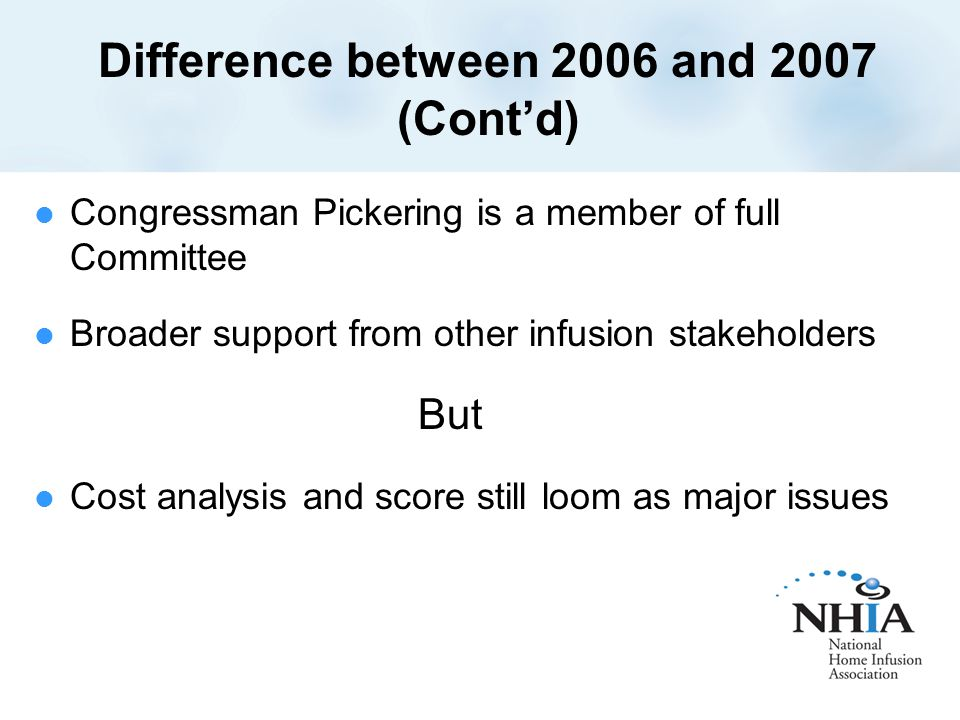 Difference between 2006 and 2007 (Cont'd) Congressman Pickering is a member of full Committee Broader support from other infusion stakeholders But Cost analysis and score still loom as major issues