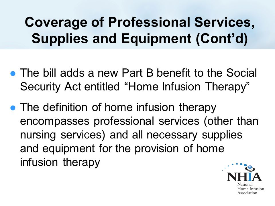 Coverage of Professional Services, Supplies and Equipment (Cont'd) The bill adds a new Part B benefit to the Social Security Act entitled Home Infusion Therapy The definition of home infusion therapy encompasses professional services (other than nursing services) and all necessary supplies and equipment for the provision of home infusion therapy