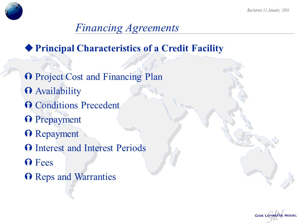 Bucharest 21 January 2003 Financing Agreements uPrincipal Characteristics of a Credit Facility ÝProject Cost and Financing Plan ÝAvailability ÝConditions Precedent ÝPrepayment ÝRepayment ÝInterest and Interest Periods ÝFees ÝReps and Warranties