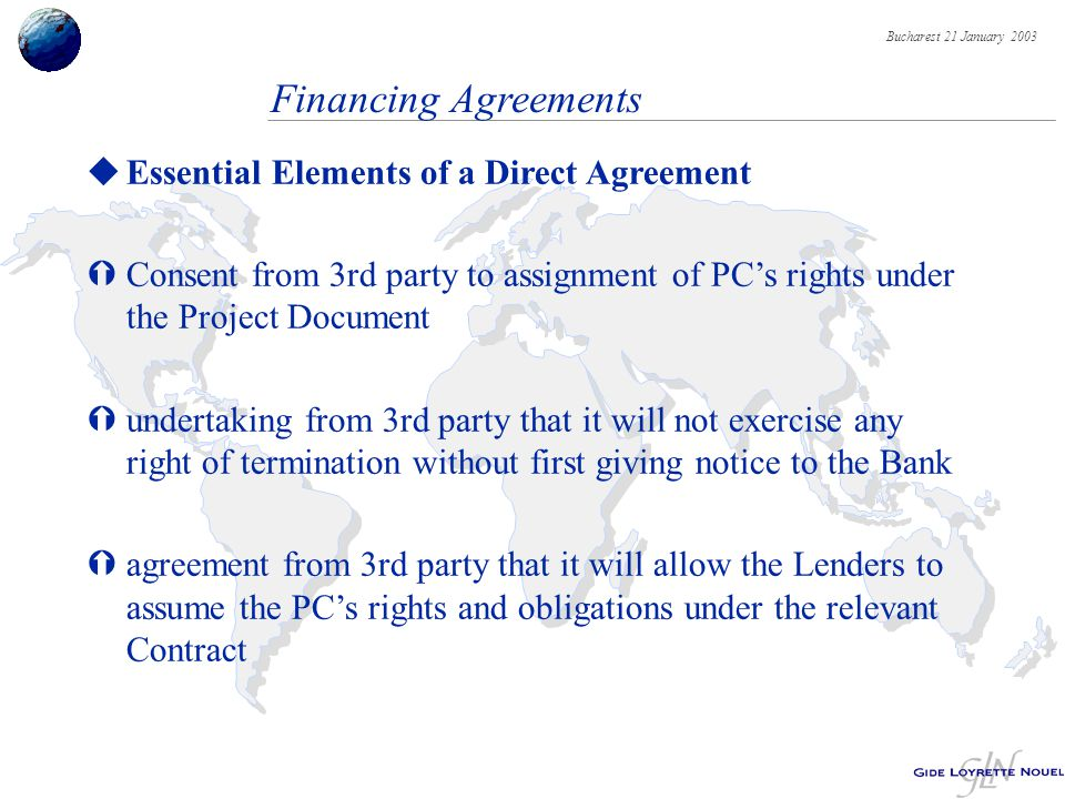 Bucharest 21 January 2003 Financing Agreements uEssential Elements of a Direct Agreement ÝConsent from 3rd party to assignment of PC's rights under the Project Document Ýundertaking from 3rd party that it will not exercise any right of termination without first giving notice to the Bank Ýagreement from 3rd party that it will allow the Lenders to assume the PC's rights and obligations under the relevant Contract