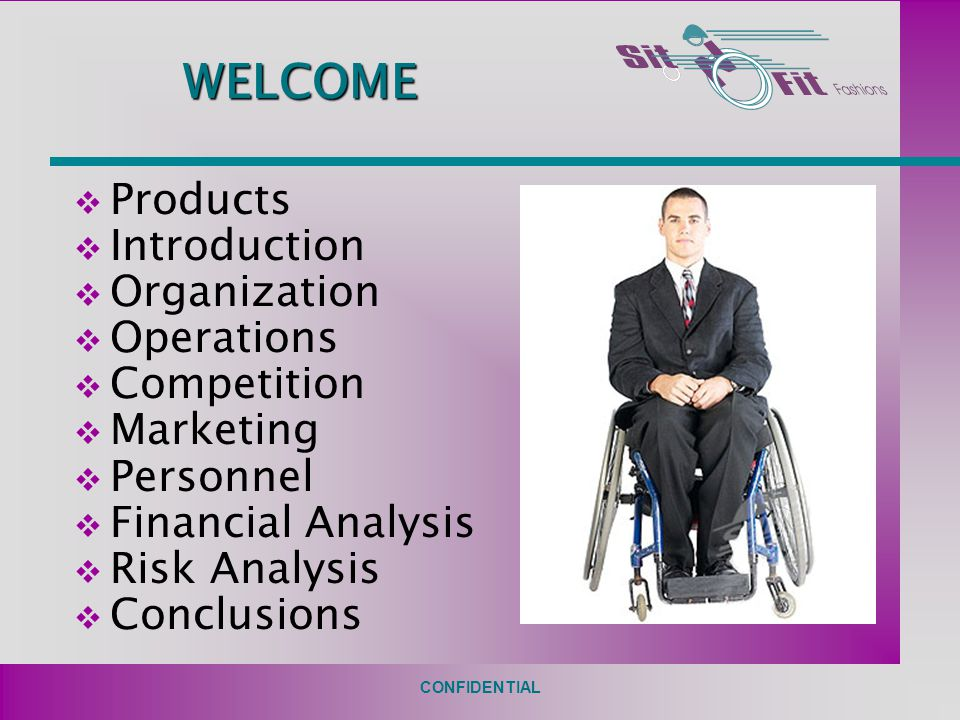 CONFIDENTIAL WELCOME  Products  Introduction  Organization  Operations  Competition  Marketing  Personnel  Financial Analysis  Risk Analysis  Conclusions
