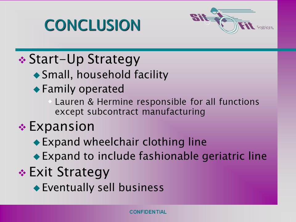 CONFIDENTIAL CONCLUSION v Start-Up Strategy u Small, household facility u Family operated  Lauren & Hermine responsible for all functions except subcontract manufacturing v Expansion u Expand wheelchair clothing line u Expand to include fashionable geriatric line v Exit Strategy u Eventually sell business
