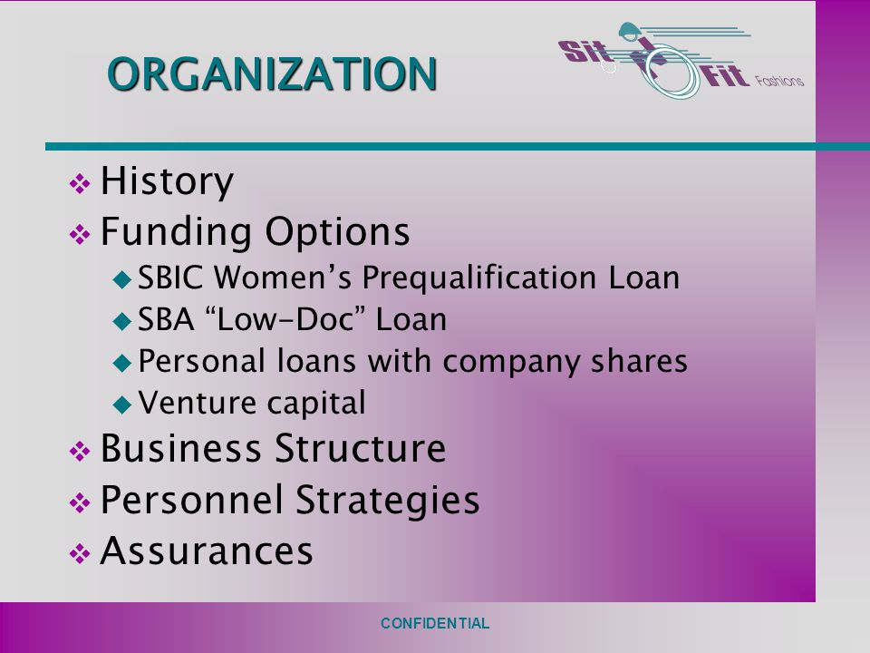 CONFIDENTIAL ORGANIZATION v History v Funding Options u SBIC Women's Prequalification Loan u SBA Low-Doc Loan u Personal loans with company shares u Venture capital v Business Structure v Personnel Strategies v Assurances