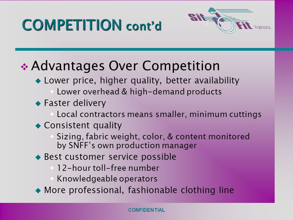 CONFIDENTIAL COMPETITION cont'd v Advantages Over Competition u Lower price, higher quality, better availability  Lower overhead & high-demand products u Faster delivery  Local contractors means smaller, minimum cuttings u Consistent quality  Sizing, fabric weight, color, & content monitored by SNFF's own production manager u Best customer service possible  12-hour toll-free number  Knowledgeable operators u More professional, fashionable clothing line