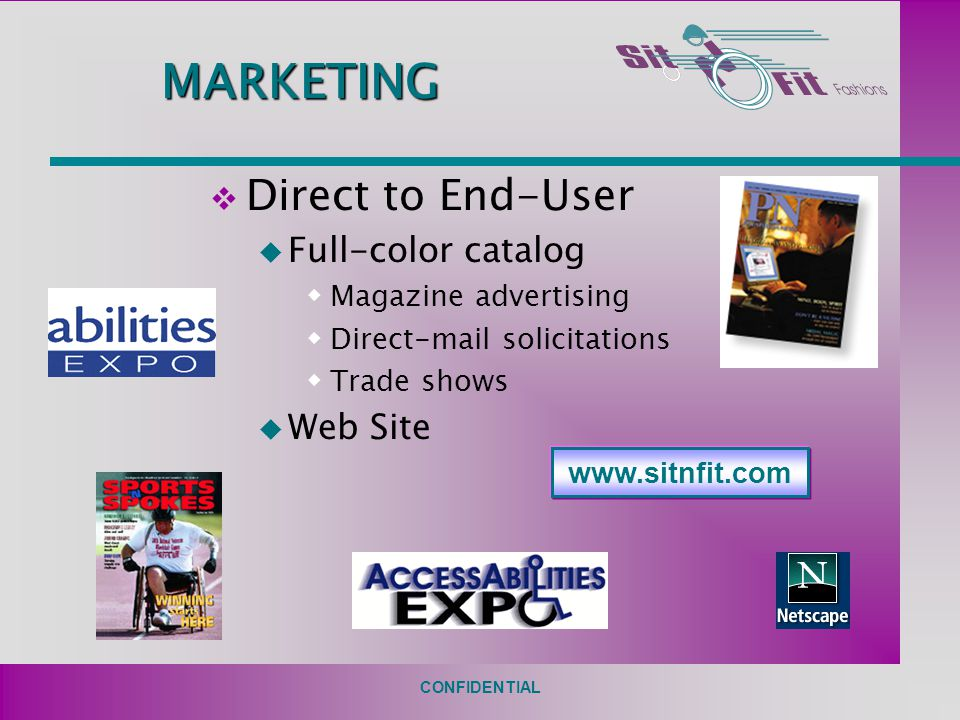 CONFIDENTIAL MARKETING v Direct to End-User u Full-color catalog  Magazine advertising  Direct-mail solicitations  Trade shows u Web Site www.sitnfit.com