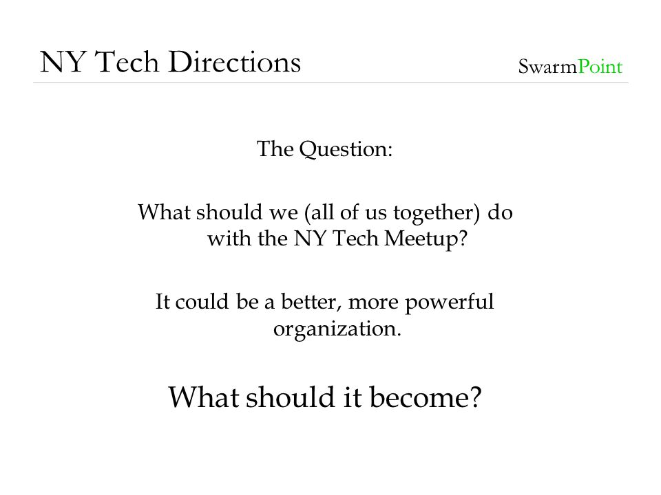NY Tech Directions SwarmPoint The Question: What should we (all of us together) do with the NY Tech Meetup? It could be a better, more powerful organi