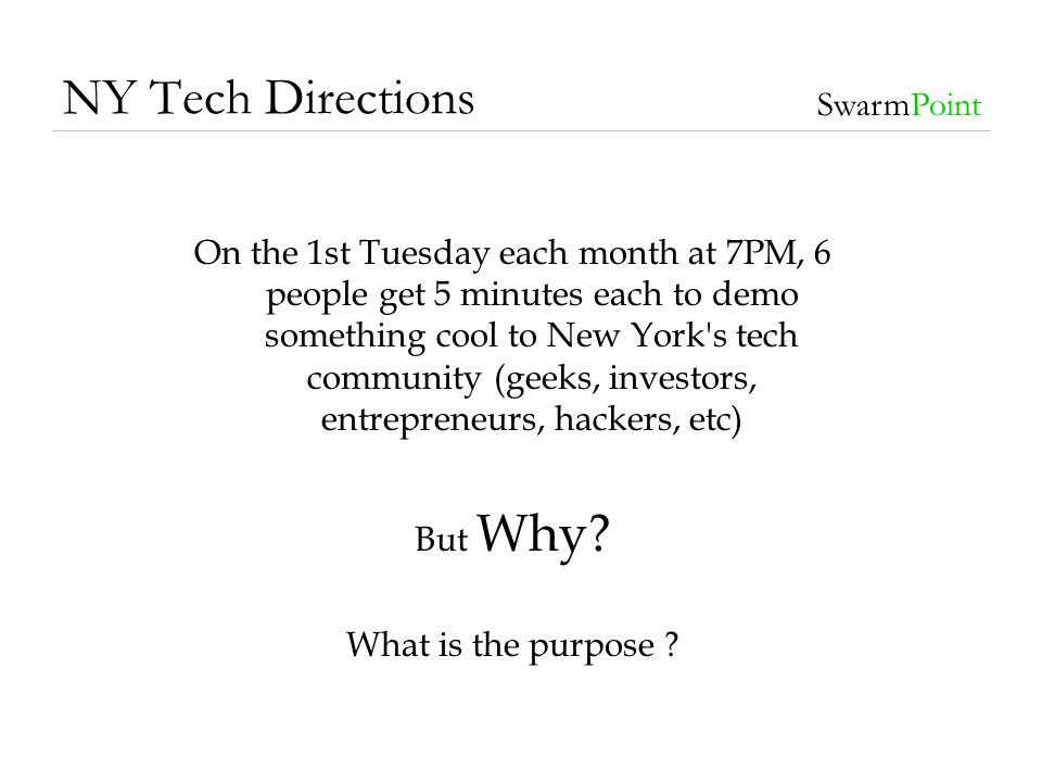 NY Tech Directions SwarmPoint Maybe it is: To grow the economic influence of technology startups in The NYC Metro Area by providing in person networking events for the Technical community Should we also educate and inform.