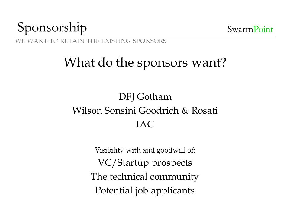 Sponsorship SwarmPoint What do the sponsors want? DFJ Gotham Wilson Sonsini Goodrich & Rosati IAC Visibility with and goodwill of: VC/Startup prospect