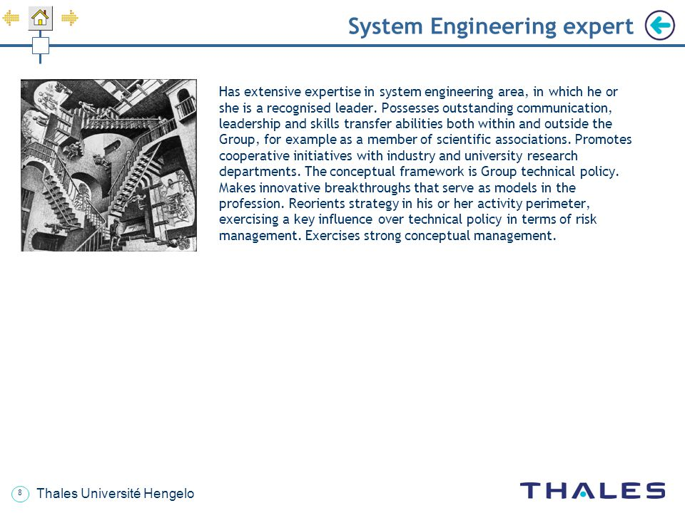 9 Thales Université Hengelo System Engineering process support Leads the methodology activities and system engineering and support processes, with responsibilities that cover one or more of the following technical activities: technologies and methods: promotes the use of standards applicable to the field and development baselines, specifies, assesses and establishes computer-aided workbenches dedicated to system engineering and IVVQ, implements improvement initiatives (CMMI: Capability Maturity Model Integration, etc.); configuration management: arranges for the establishment and validation of configuration management plans, manages the activities associated throughout the development cycle (identification and maintenance of development baselines, management of developments and technical events, configuration auditing, solution integrity and consistency between the various components, creation and maintenance of associated databases); obsolescence management, at each stage throughout the life cycle of the system solution; knowledge management: finds, validates and shares information, experience and best practices in technical fields in order to capitalize on the company's advantages and improve its competitiveness, fosters innovation and productivity, reduces technological risks.