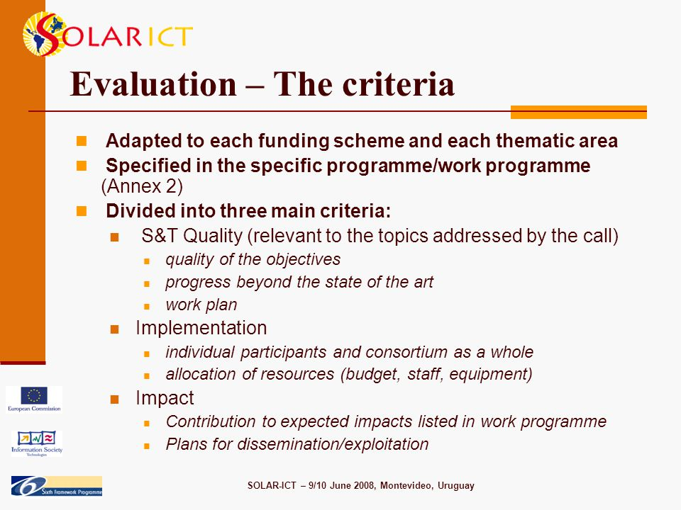 SOLAR-ICT – 9/10 June 2008, Montevideo, Uruguay Evaluation – The criteria Adapted to each funding scheme and each thematic area Specified in the specific programme/work programme (Annex 2) Divided into three main criteria: S&T Quality (relevant to the topics addressed by the call) quality of the objectives progress beyond the state of the art work plan Implementation individual participants and consortium as a whole allocation of resources (budget, staff, equipment) Impact Contribution to expected impacts listed in work programme Plans for dissemination/exploitation