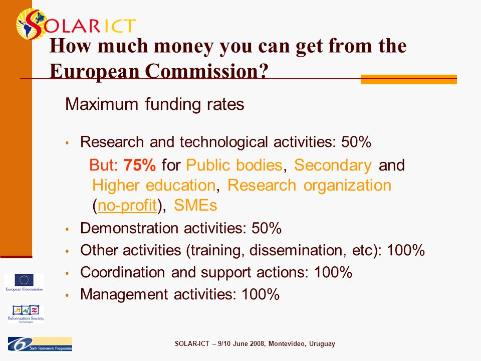 SOLAR-ICT – 9/10 June 2008, Montevideo, Uruguay How much money you can get from the European Commission.