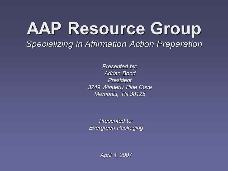 Presented to: Evergreen Packaging April 4, 2007 AAP Resource Group Specializing in Affirmation Action Preparation Presented by: Adrian Bond President 3249 Winderly Pine Cove Memphis, TN 38125