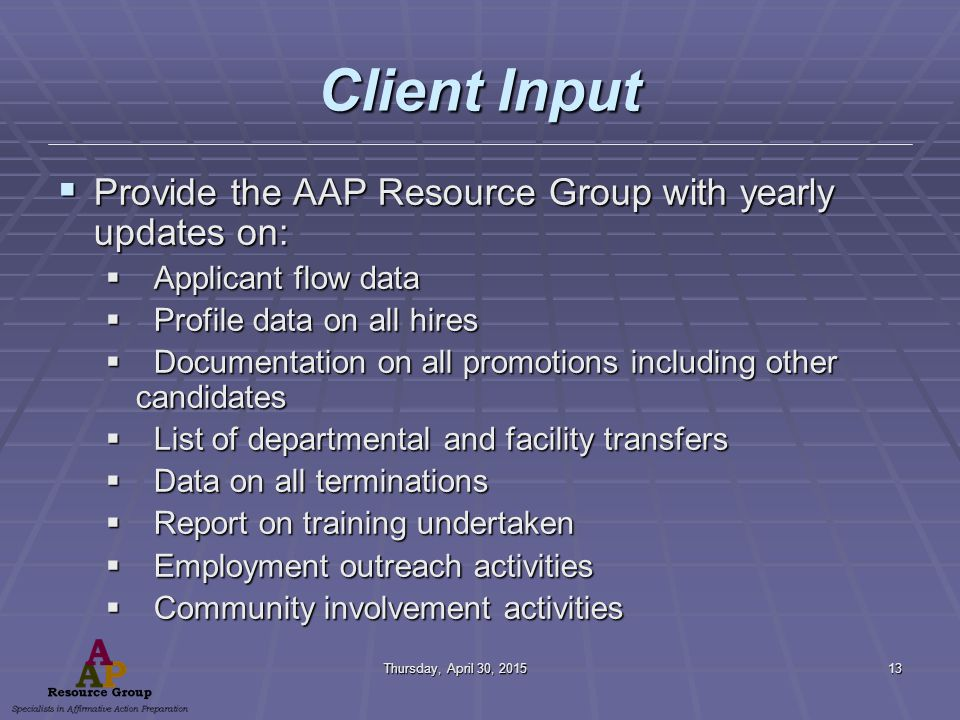 Thursday, April 30, 2015Thursday, April 30, 2015Thursday, April 30, 2015Thursday, April 30, 201513 Client Input  Provide the AAP Resource Group with yearly updates on:  Applicant flow data  Profile data on all hires  Documentation on all promotions including other candidates  List of departmental and facility transfers  Data on all terminations  Report on training undertaken  Employment outreach activities  Community involvement activities